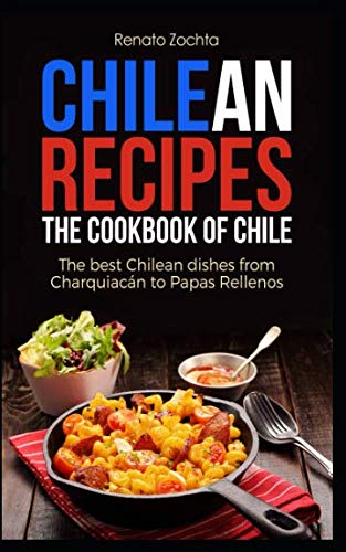 Chilean Recipes - The Cookbook of Chile: The best Chilean dishes from Charquiacán to Papas Rellenos by Renato Zochta