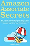 Amazon Associates Secrets: How to Make ,000 a Month and Replace Your Job via Amazon Associates Program Marketing Through YouTube or Your Own Website