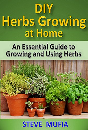DIY HERBS GROWING AT HOME: An Essential Guide to Growing and Using Herbs