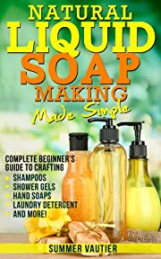 Natural Liquid Soap Making...Made Simple: Complete Beginner's Guide to Crafting Shampoos, Shower Gels, Hand Soaps, Laundry Soap, and More!