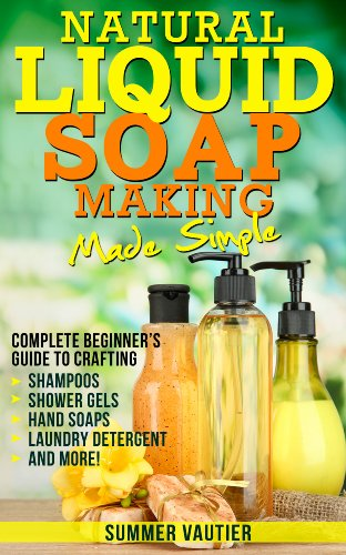 Natural Liquid Soap Making...Made Simple: Complete Beginner's Guide to Crafting Shampoos, Shower Gels, Hand Soaps, Laundry Soap, and -