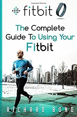 Fitbit: The Complete Guide To Using Fitbit For Weight Loss and Increased Performance by Richard Bond (2015-06-19)