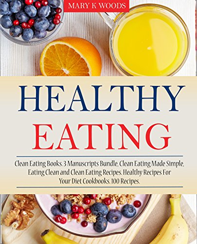 Healthy Eating: Cookbooks, 3 Manuscripts Bundle, Clean Eating Made Simple, Eating Clean and Clean Eating Recipes. Healthy Recipes For Your Diet Cookbooks. 100 Recipes.(Healthy Eating Cookbook) by Mary K Woods
