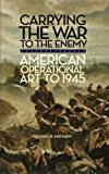 Book cover for Carrying the War to the Enemy: American Operational Art to 1945