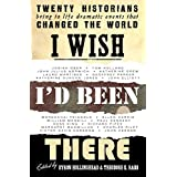 I Wish I'd Been There: Twenty Historians Revisit Key Moments in History