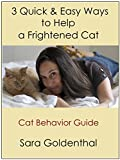 3 Quick & Easy Ways to Help a Frightened Cat: Cat Behavior Guide (Mini Kitty Books)
