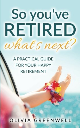 So You've Retired - What's Next?: A Practical Guide For Your Happy Retirement