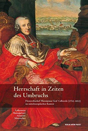 Herrschaft in Zeiten des Umbruchs: Fürsterzbischof Hieronymus Graf Colloredo (1732–1812) im mitteleuropäischen Kontext