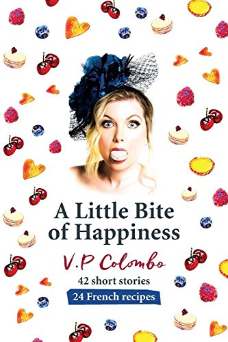 A Little Bite of Happiness: 42 short stories, 24 French recipes by V.P Colombo