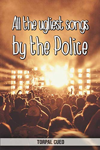 All the ugliest songs by the Police: Funny notebook for fan. These books are gifts, collectibles or birthday card for boys girls men women. Joke present for Police fans (Read the description below)
