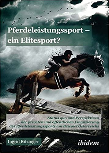 Pferdeleistungssport – ein Elitensport?: Status quo und Perspektiven der privaten und öffentlichen Finanzierung des Pferdeleistungssports am Beispiel Österreichs