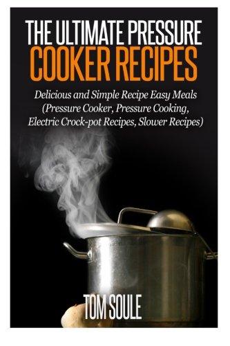 The Ultimate Pressure Cooker Recipes: Delicious and Simple Recipe Easy Meals (Pressure Cooker, Pressure Cooking, Electric Crock-pot Recipes, Slower Recipes) pdf epub
