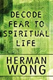 Decode Fear to Spiritual Life, Herman Wong, 1451230966