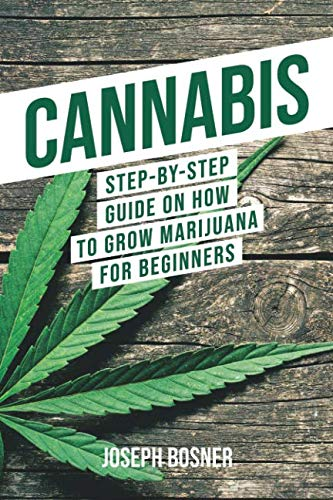 Cannabis: Step-By-Step Guide on How to Grow Marijuana for Beginners (Step By Step Guide To Growing Weed)