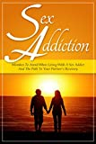 Sex Addiction: Mistakes To Avoid When Living With A Sex Addict And The Path To Your Partner's Recovery (SECOND EDITION)