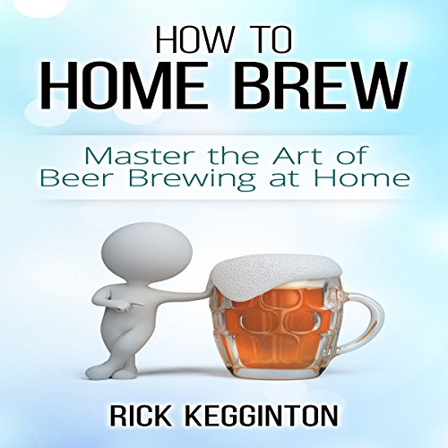 How to Home Brew: Master the Art of Beer Brewing at Home by Rick Kegginton