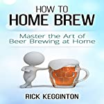 How to Home Brew: Master the Art of Beer Brewing at Home | Rick Kegginton