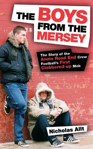 The Boys From The Mersey: The Story of Liverpool's Annie Road End Crew: The Story of Liverpool's Annie Road End Crew Football's First Clobbered-up Mob