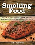Smoking Food: A Guide to Smoking Meat, Fish & Seafood, Vegetables, Cheese, Nuts and Other Treats