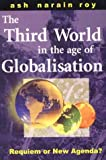 The Third World in the Age of Globalisation : Requiem or New Agenda?, Roy, Ash Narain, 1856497968