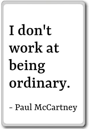 I Dont Work At Being Ordinary Paul Mccartney Quotes Fridge