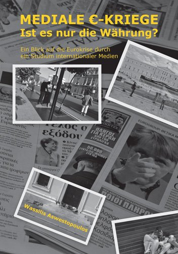 Mediale Eurokriege - Ist es nur die Währung? - Ein Blick auf die Eurokrise durch ein Studium internationaler Medien (German Edition)