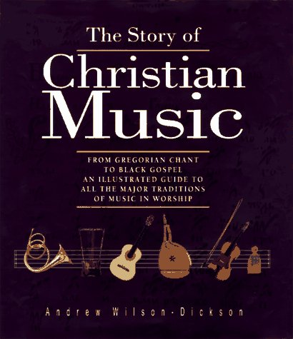 The Story of Christian Music: From Gregorian Chant to Black Gospel, An Authoritative Illustrated Guide to All the Major
