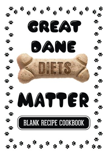Great Dane Diets Matter: Homemade Dog Food Recipe, Blank Recipe Cookbook, 7 x 10, 100 Blank Recipe Pages by Dartan Creations