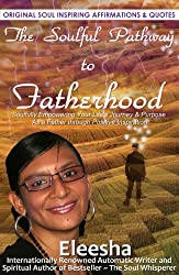 The Soulful Pathway To Fatherhood: Soulfully Empowering Your Life's Journey & Purpose As a Father Through Positive Inspiration (The Soulful Pathway Series Book 9)