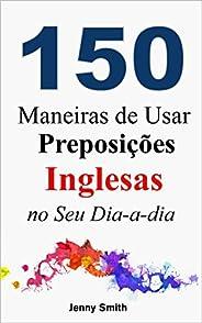 150 Maneiras de Usar Preposições Inglesas no Seu Dia-a-dia: Do Nível Elementar ao Intermediário (English Editi