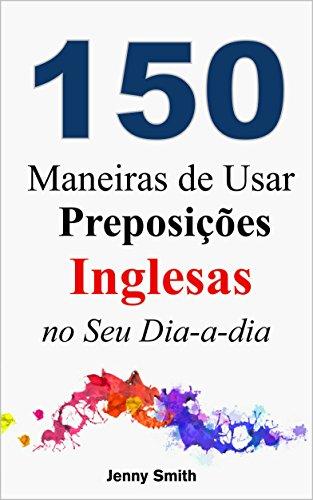 Download 150 Maneiras de Usar Preposições Inglesas no Seu Dia-a-dia: Do Nível Elementar ao Intermediário (Portuguese Edition) Pdf
