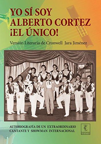 Yo sí soy Alberto Cortez ¡El Único!: Autobiografía de un extraordinario cantante de