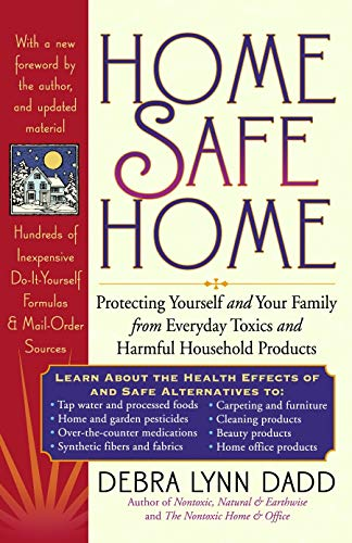 Home Safe Home: Protecting Yourself and Your Family from Everyday Toxics and Harmful Household Products Debra Lynn Dadd