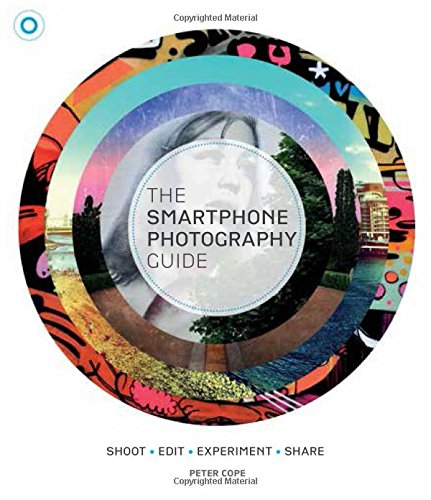 The Smartphone Photography Guide: Shoot*Edit*Experiment*Share