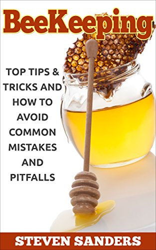 BEEKEEPING: Top Tips & Tricks and How to Avoid Common Mistakes and Pitfalls by [Sanders, Steven]