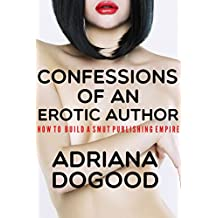 Confessions of an Erotic Author: How to Build Smut Publishing Empire