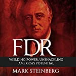 FDR: Wielding Power, Unshackling America's Potential | Mark Steinberg