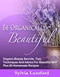 Be Organically Beautiful: How To Have Smooth, Radiant, Youthful, & Amazingly Beautiful Skin At Any Age Using Organic Skin Care, Plus 60 Fabulous Homemade Recipes