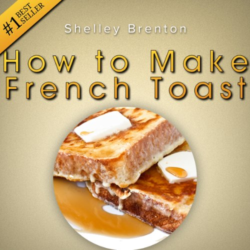 How to Make French Toast! The Only Place That Really Answers the Question: Really, How Do You Make French Toast?