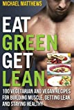 img - for Eat Green Get Lean: 100 Vegetarian and Vegan Recipes for Building Muscle, Getting Lean and Staying Healthy book / textbook / text book