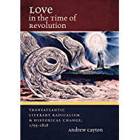 Love in the Time of Revolution: Transatlantic Literary Radicalism and Historical Change, 1793-1818 (Published by the Omohundro Institute of Early American ... and the University of North Carolina Press)