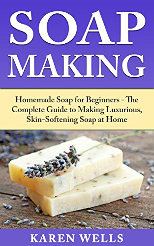 Soap Making: Homemade Soap for Beginners - The Complete Guide to Making Luxurious, Skin-Softening Soap at Home (Homemade Soap, Homemade Soap Making, Soap Recipes)