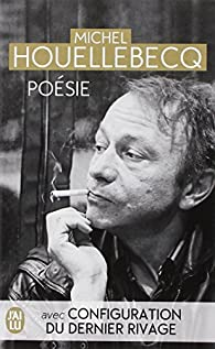 Poésie : Rester vivant ; Le sens du combat ; La poursuite du bonheur ; Renaissance ; Configuration du dernier rivage par Michel Houellebecq