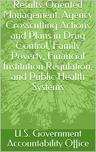 Results-Oriented Management: Agency Crosscutting Actions and Plans in Drug Control, Family Poverty, Financial Institution Regulation, and Public Health Systems ()