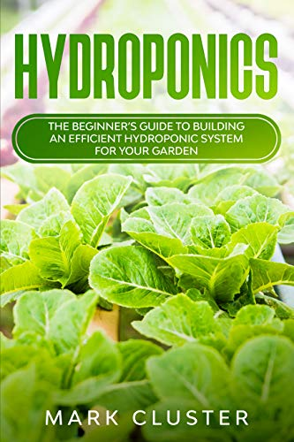 Hydroponics: The Beginner's Guide to Building an Efficient Hydroponic System for Your Garden.