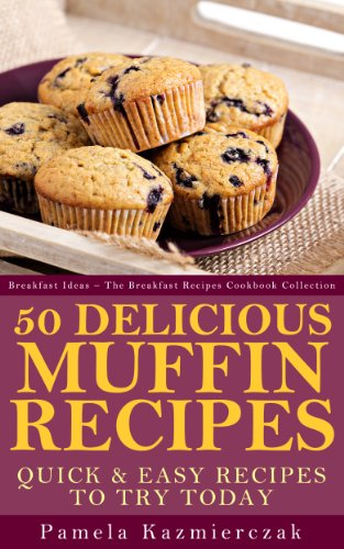 50 Delicious Muffin Recipes – Quick and Easy Recipes To Try Today (Breakfast Ideas - The Breakfast Recipes Cookbook Collection (Quick Bread Muffin Recipes)