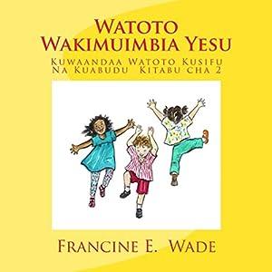 Watoto Wakimuimbia Yesu: Kuwaandaa Watoto Kusifu Na Kuabudu, Kitabu cha 2 [Children Playing Jesus: Preparing Children Praise and Worship, Book 2] Hörbuch von Francine E. Wade Gesprochen von: Hillary Hawkins