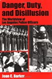 Danger, Duty and Disillusion : The Worldview of Los Angeles Police Officers, Barker, Joan C., 1577660412