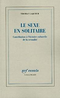 Le sexe en solitaire : Contributionà l'Histoire culturelle de la sexualité par Thomas Laqueur