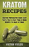 Kratom Recipes: Kratom Preparation Made Easy! Tasty, Fast & Easy Food & Drink Recipes To Make At Home